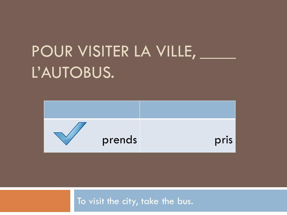POUR VISITER LA VILLE, ____ LAUTOBUS. To visit the city, take the bus. prendspris