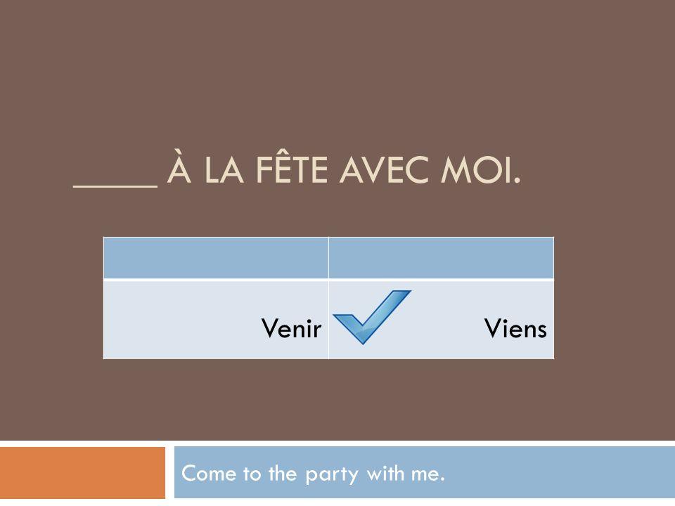 ____ À LA FÊTE AVEC MOI. Come to the party with me. VenirViens