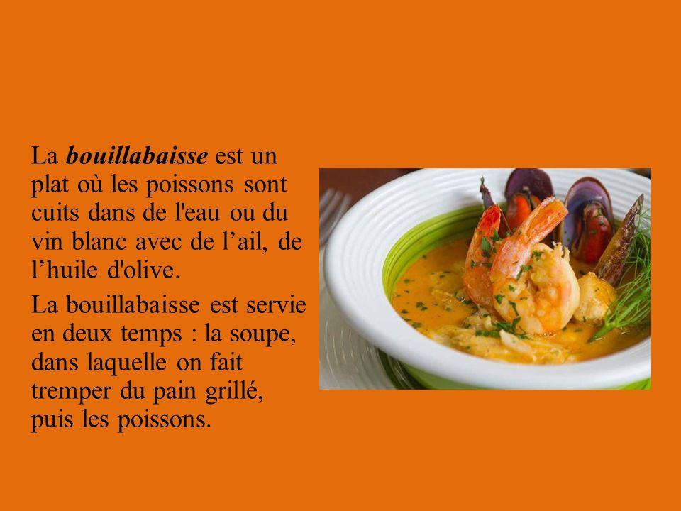 La bouillabaisse est un plat où les poissons sont cuits dans de l'eau ou du vin blanc avec de lail, de lhuile d'olive. La bouillabaisse est servie en