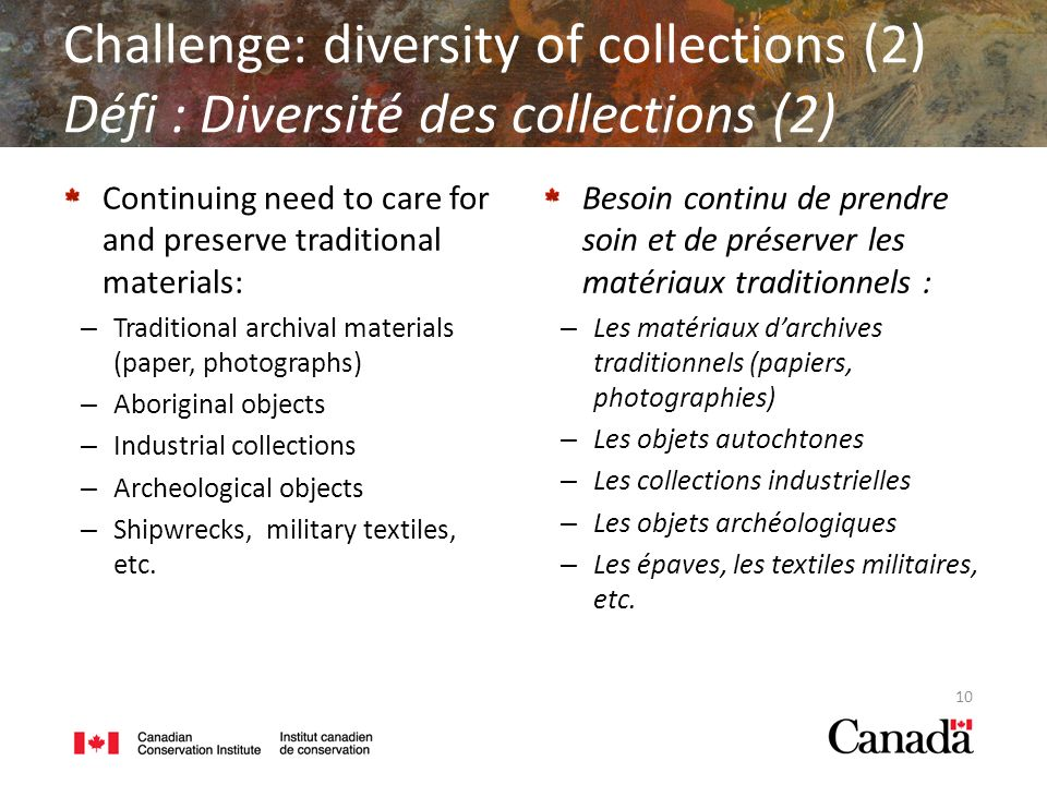 Continuing need to care for and preserve traditional materials: – Traditional archival materials (paper, photographs) – Aboriginal objects – Industrial collections – Archeological objects – Shipwrecks, military textiles, etc.