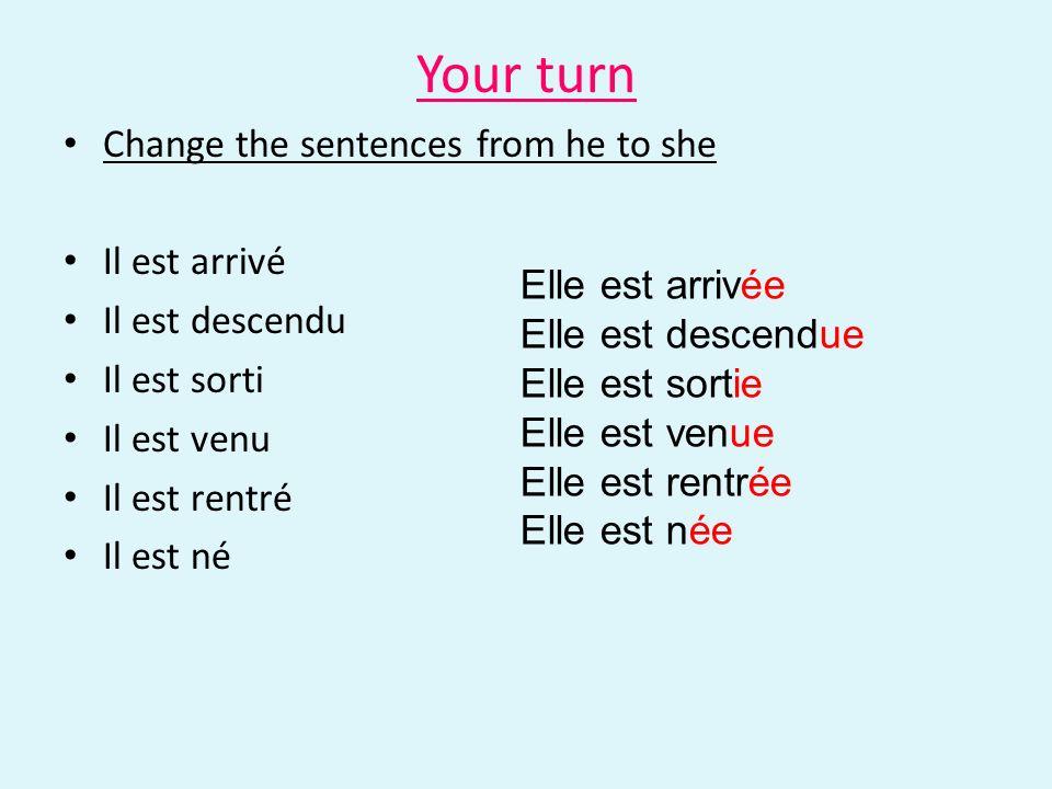 Your turn Change the sentences from he to she Il est arrivé Il est descendu Il est sorti Il est venu Il est rentré Il est né Elle est arrivée Elle est