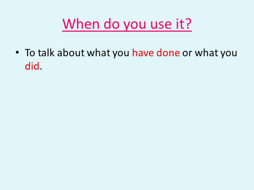 When do you use it? To talk about what you have done or what you did.