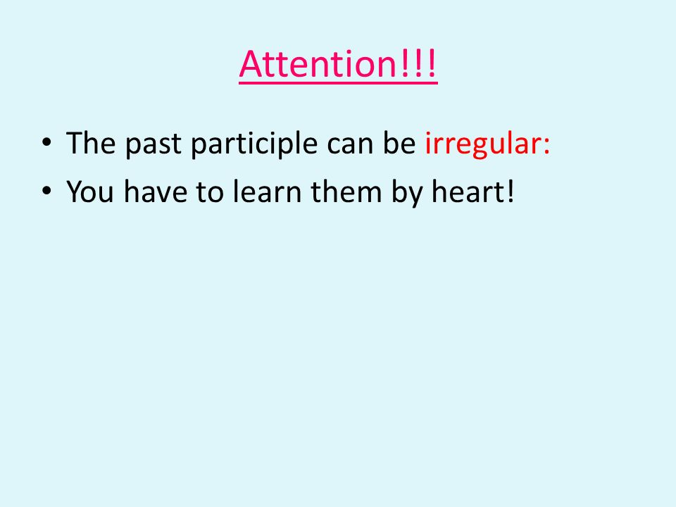 Attention!!! The past participle can be irregular: You have to learn them by heart!