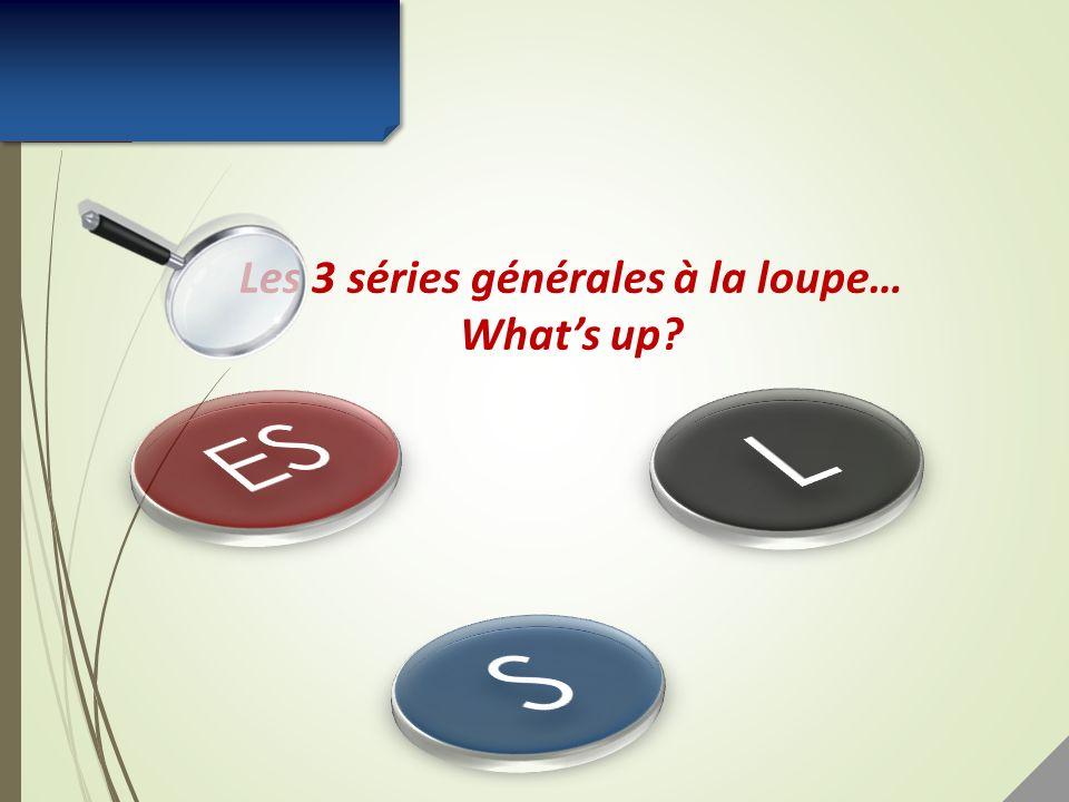 Les 3 séries générales à la loupe… Whats up?