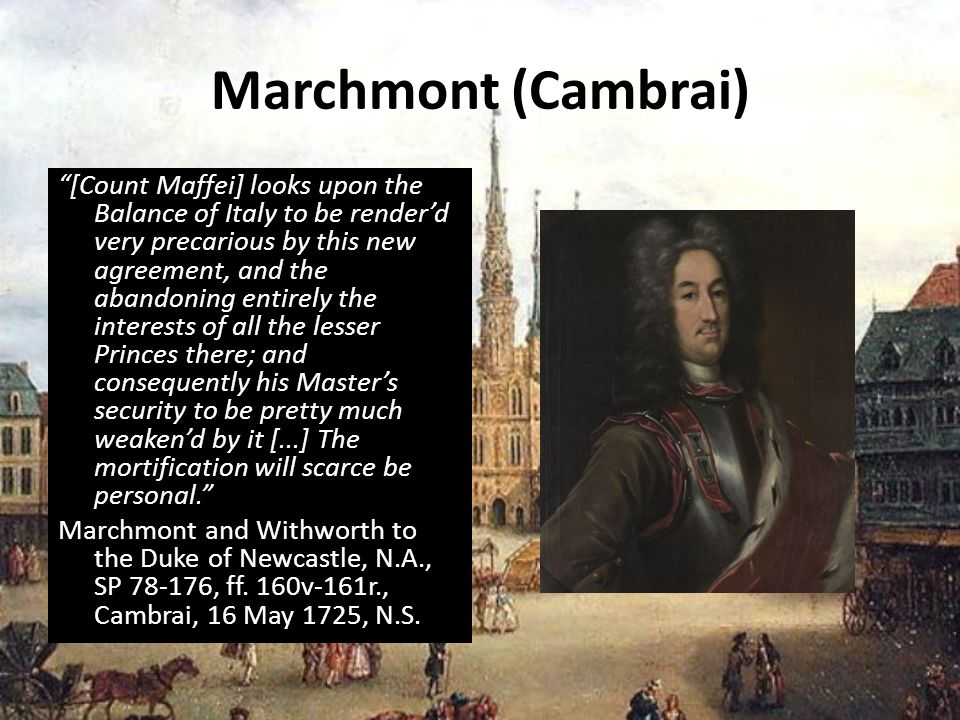 Marchmont (Cambrai) [Count Maffei] looks upon the Balance of Italy to be renderd very precarious by this new agreement, and the abandoning entirely the interests of all the lesser Princes there; and consequently his Masters security to be pretty much weakend by it [...] The mortification will scarce be personal.