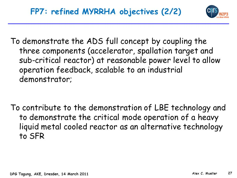 27 DPG Tagung, AKE, Dresden, 14 March 2011 FP7: refined MYRRHA objectives (2/2) To demonstrate the ADS full concept by coupling the three components (