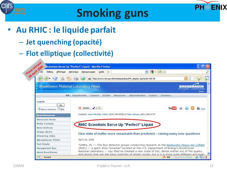 Au RHIC : le liquide parfait – Jet quenching (opacité) – Flot elliptique (collectivité) Frédéric Fleuret - LLR15 Press release 18 avril 2005 Smoking guns CSNSM