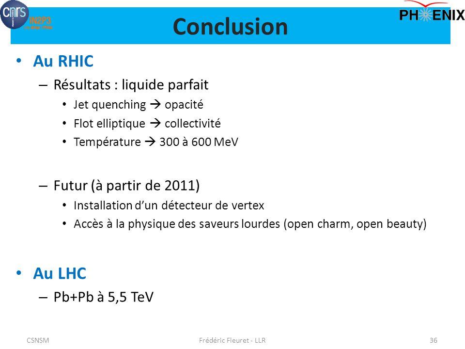 Conclusion Au RHIC – Résultats : liquide parfait Jet quenching opacité Flot elliptique collectivité Température 300 à 600 MeV – Futur (à partir de 2011) Installation dun détecteur de vertex Accès à la physique des saveurs lourdes (open charm, open beauty) Au LHC – Pb+Pb à 5,5 TeV CSNSMFrédéric Fleuret - LLR36