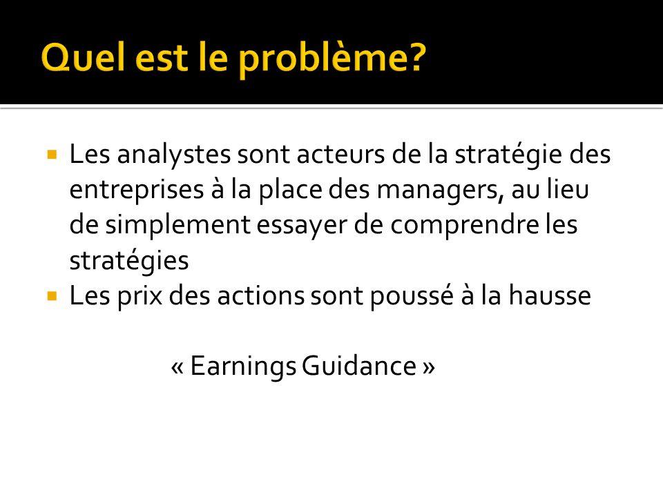 Les analystes sont acteurs de la stratégie des entreprises à la place des managers, au lieu de simplement essayer de comprendre les stratégies Les prix des actions sont poussé à la hausse « Earnings Guidance »