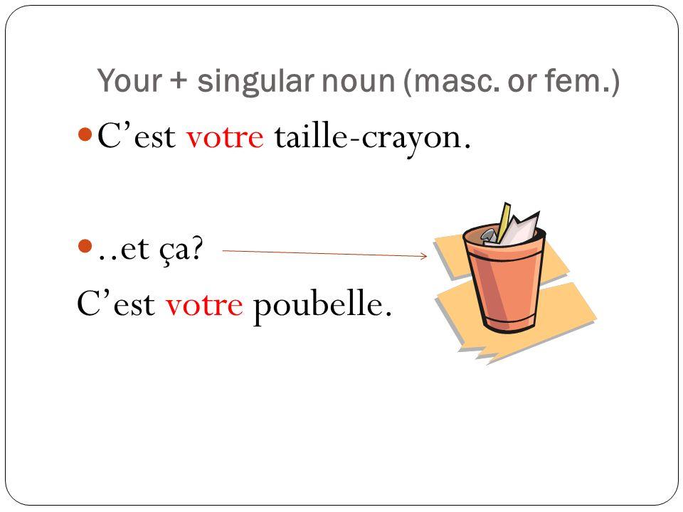 Your + singular noun (masc. or fem.) Cest votre taille-crayon...et ça? Cest votre poubelle.