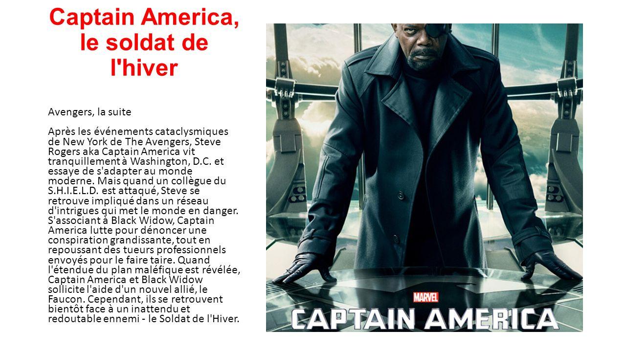 Captain America, le soldat de l hiver Avengers, la suite Après les événements cataclysmiques de New York de The Avengers, Steve Rogers aka Captain America vit tranquillement à Washington, D.C.