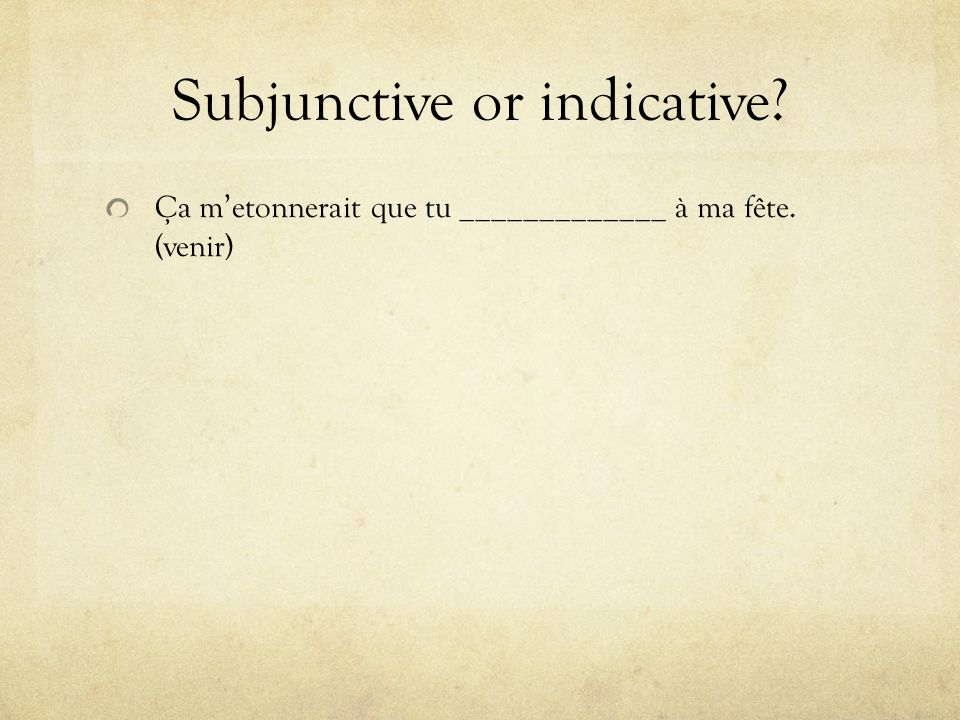 Subjunctive or indicative? Ça metonnerait que tu _____________ à ma fête. (venir)