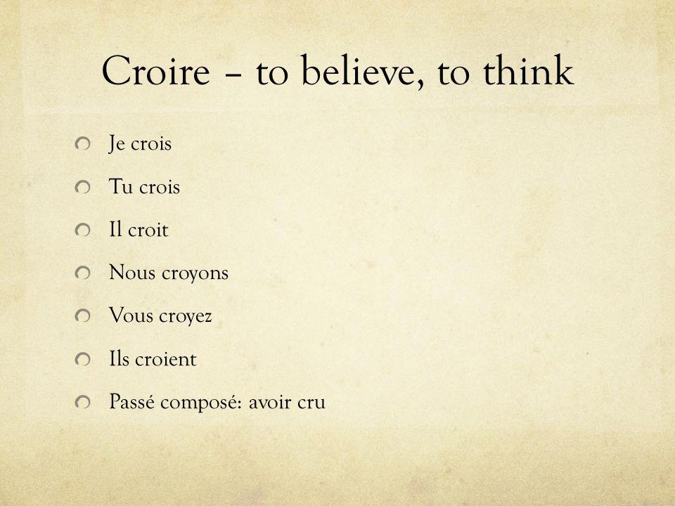 Croire – to believe, to think Je crois Tu crois Il croit Nous croyons Vous croyez Ils croient Passé composé: avoir cru