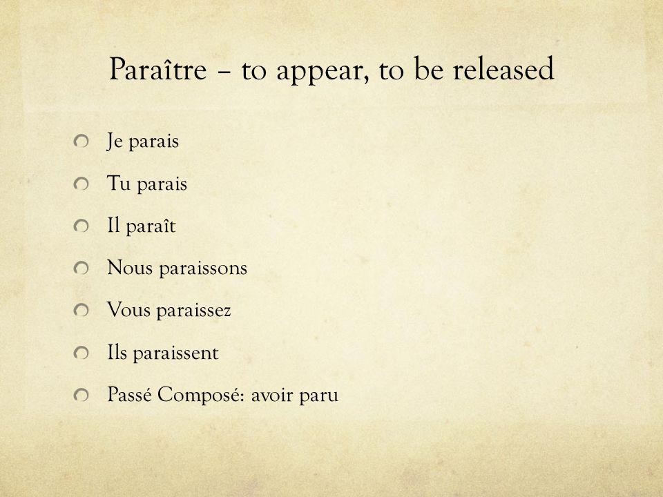 Paraître – to appear, to be released Je parais Tu parais Il paraît Nous paraissons Vous paraissez Ils paraissent Passé Composé: avoir paru
