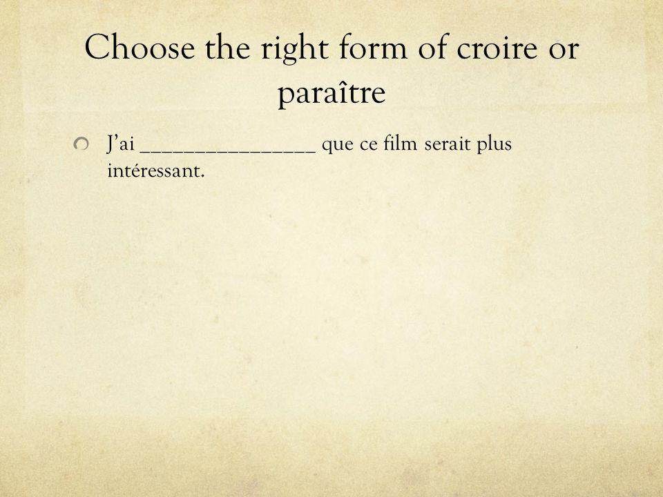 Choose the right form of croire or paraître Jai ________________ que ce film serait plus intéressant.