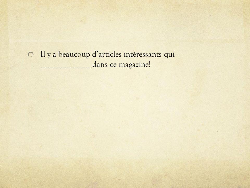 Il y a beaucoup darticles intéressants qui ____________ dans ce magazine!