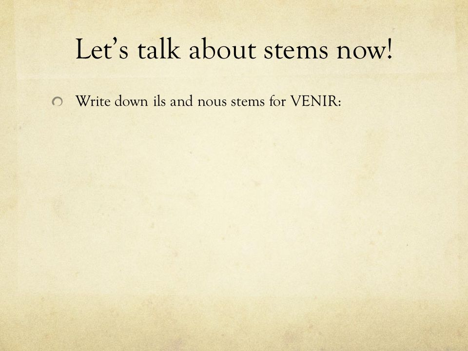 Lets talk about stems now! Write down ils and nous stems for VENIR: