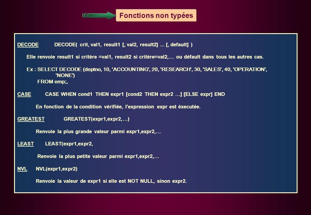 Fonctions non typées DECODEDECODE( crit, val1, result1 [, val2, result2]... [, default] ) Elle renvoie result1 si critère =val1, result2 si critère=va