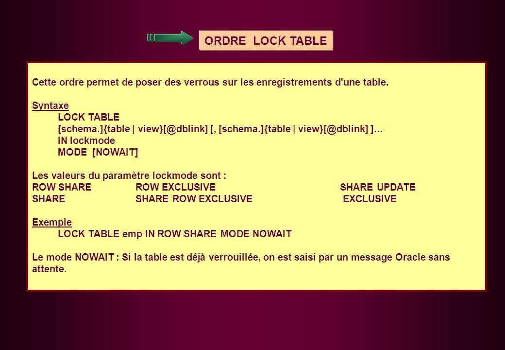 ORDRE LOCK TABLE Cette ordre permet de poser des verrous sur les enregistrements d'une table. Syntaxe LOCK TABLE [schema.]{table | view}[@dblink] [, [