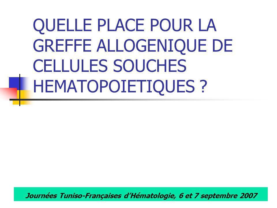 Journées Tuniso-Françaises dHématologie, 6 et 7 septembre 2007 QUELLE PLACE POUR LA GREFFE ALLOGENIQUE DE CELLULES SOUCHES HEMATOPOIETIQUES ?