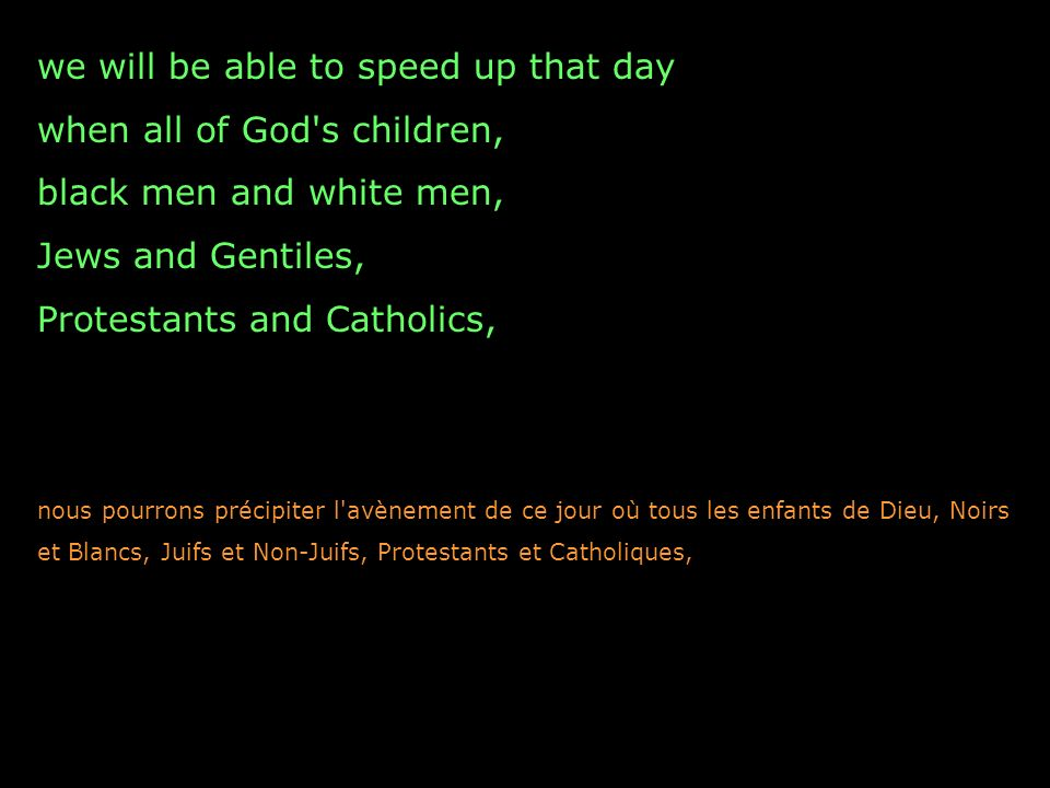 we will be able to speed up that day when all of God's children, black men and white men, Jews and Gentiles, Protestants and Catholics, nous pourrons