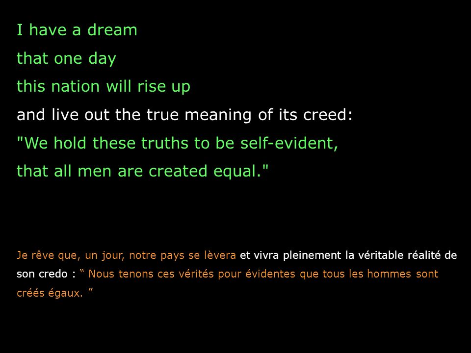 I have a dream that one day this nation will rise up and live out the true meaning of its creed: We hold these truths to be self-evident, that all men are created equal. Je rêve que, un jour, notre pays se lèvera et vivra pleinement la véritable réalité de son credo : Nous tenons ces vérités pour évidentes que tous les hommes sont créés égaux.