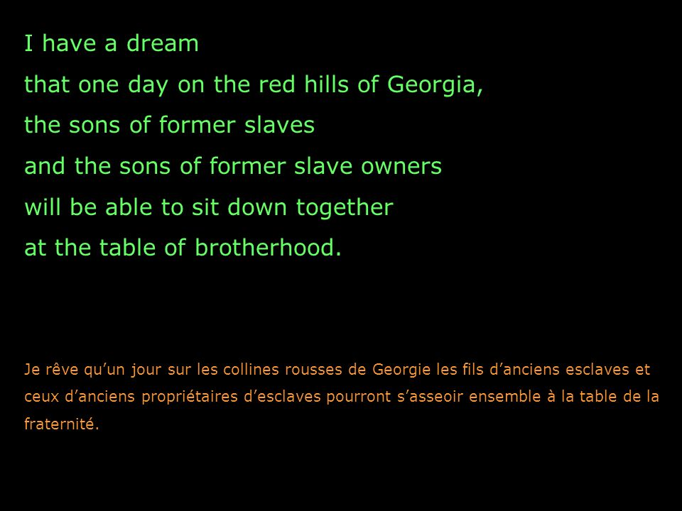 I have a dream that one day on the red hills of Georgia, the sons of former slaves and the sons of former slave owners will be able to sit down together at the table of brotherhood.