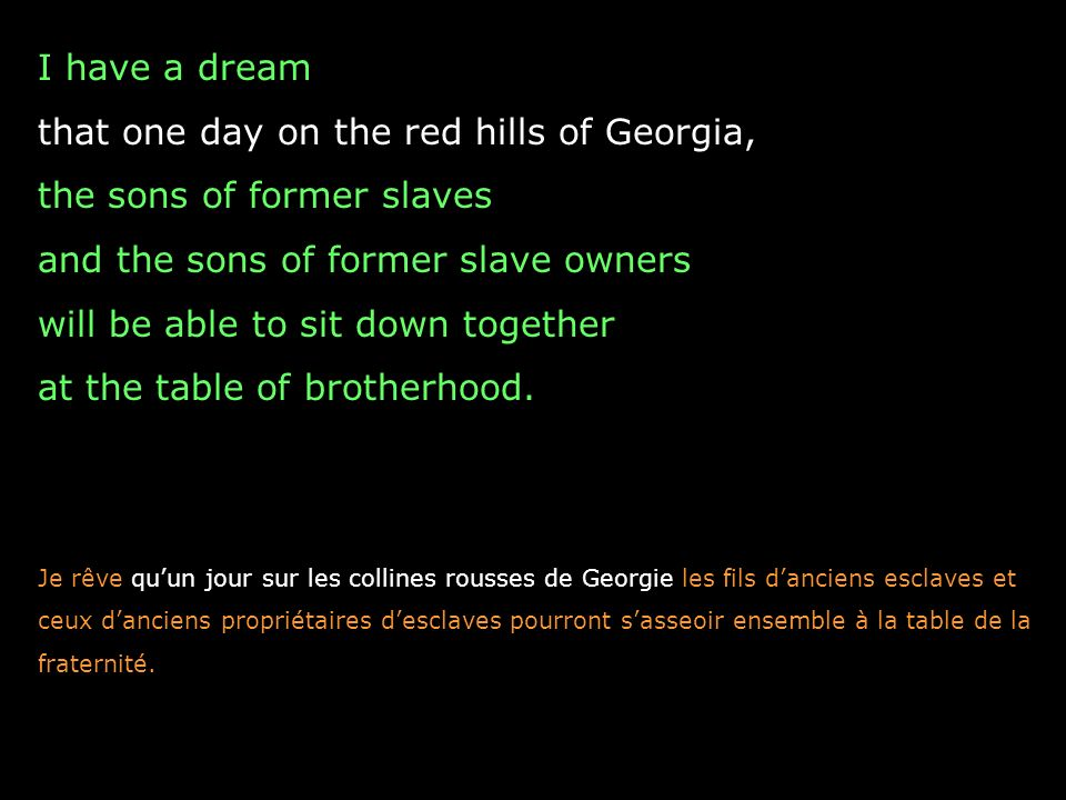 I have a dream that one day on the red hills of Georgia, the sons of former slaves and the sons of former slave owners will be able to sit down togeth
