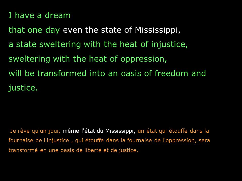 I have a dream that one day even the state of Mississippi, a state sweltering with the heat of injustice, sweltering with the heat of oppression, will be transformed into an oasis of freedom and justice.