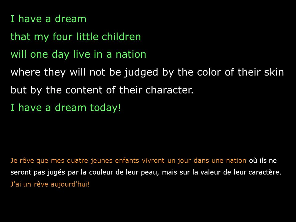 I have a dream that my four little children will one day live in a nation where they will not be judged by the color of their skin but by the content of their character.