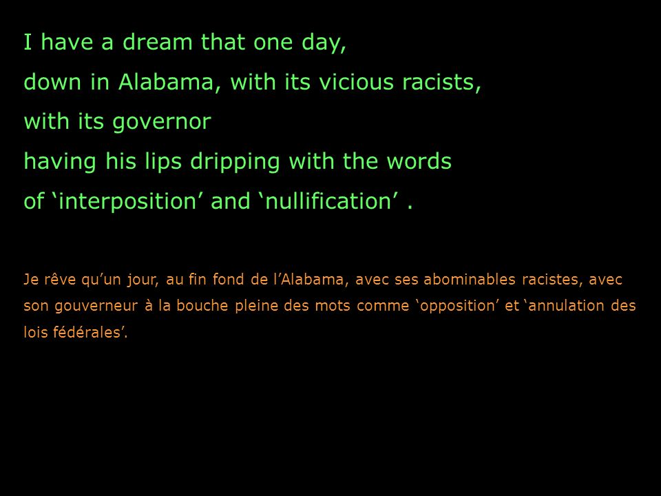 I have a dream that one day, down in Alabama, with its vicious racists, with its governor having his lips dripping with the words of interposition and