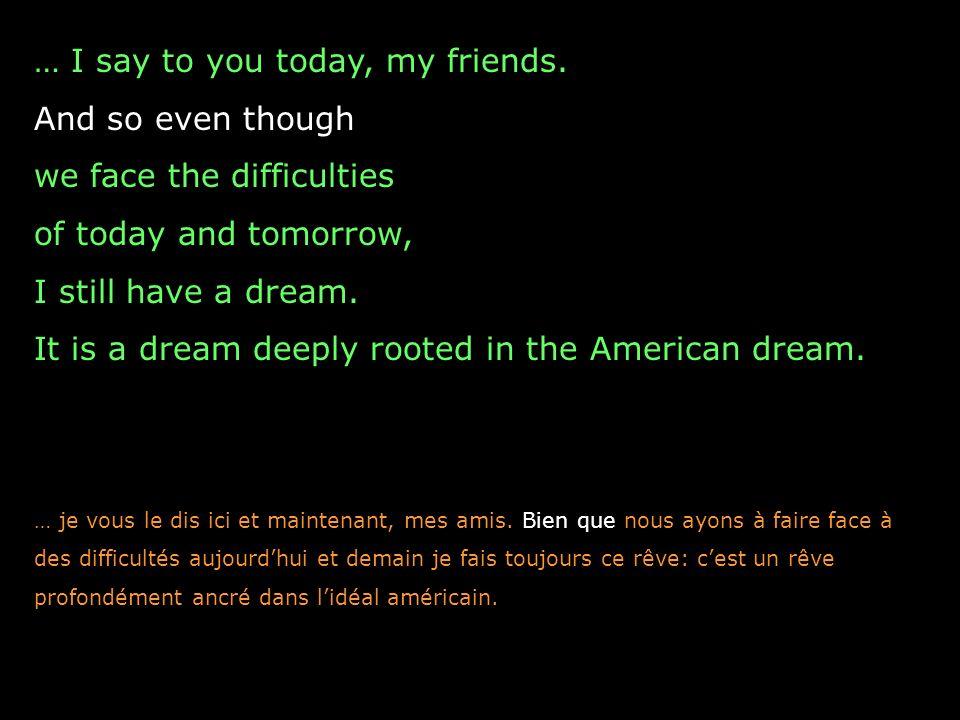 I have a dream that one day this nation will rise up and live out the true meaning of its creed: We hold these truths to be self-evident, that all men are created equal. Je rêve que, un jour, notre pays se lèvera et vivra pleinement la véritable réalité de son credo : Nous tenons ces vérités pour évidentes que tous les hommes sont créés égaux.