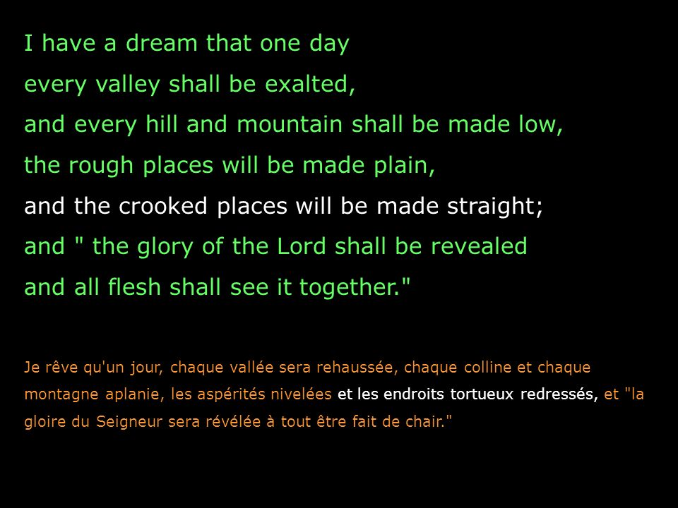 I have a dream that one day every valley shall be exalted, and every hill and mountain shall be made low, the rough places will be made plain, and the