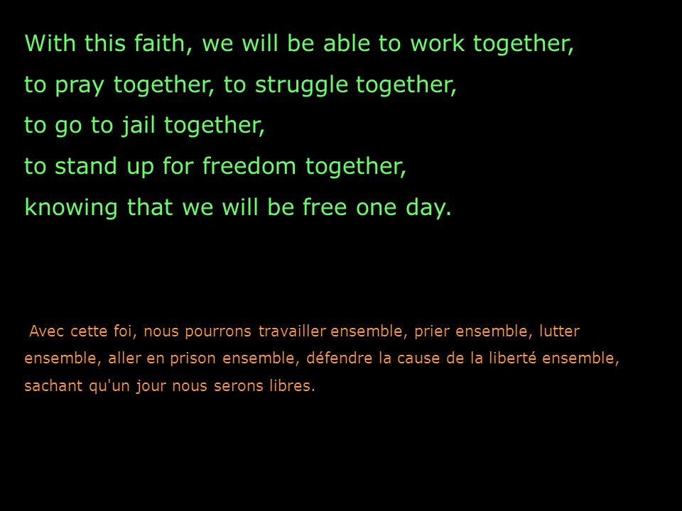 With this faith, we will be able to work together, to pray together, to struggle together, to go to jail together, to stand up for freedom together, knowing that we will be free one day.