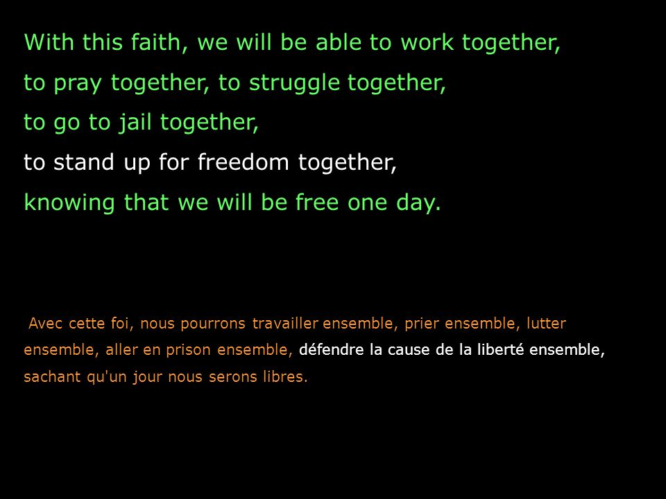 With this faith, we will be able to work together, to pray together, to struggle together, to go to jail together, to stand up for freedom together, k
