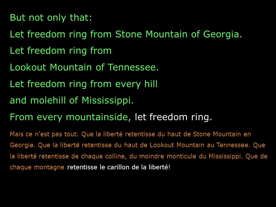 But not only that: Let freedom ring from Stone Mountain of Georgia. Let freedom ring from Lookout Mountain of Tennessee. Let freedom ring from every h