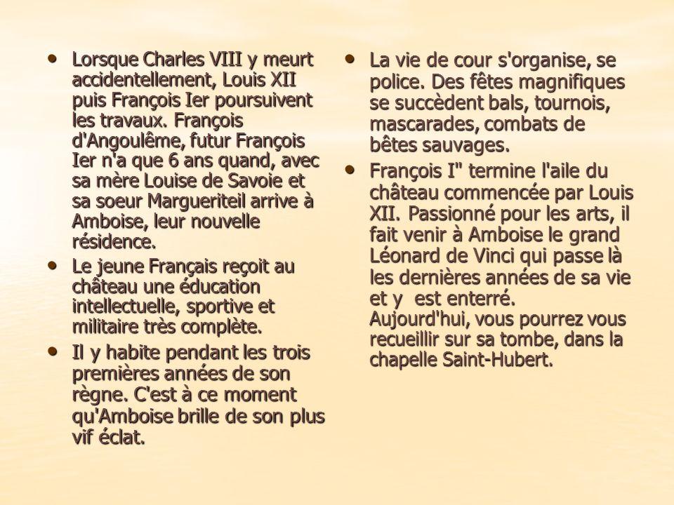 Lorsque Charles VIII y meurt accidentellement, Louis XII puis François Ier poursuivent les travaux.