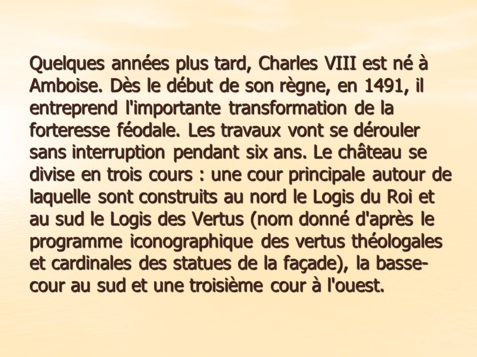 Charles VIII Après une longue occupation d Amboise par les Anglais, Charles VIII, qui depuis sa naissance a vécu à Amboise, décide de reconstruire la forteresse.