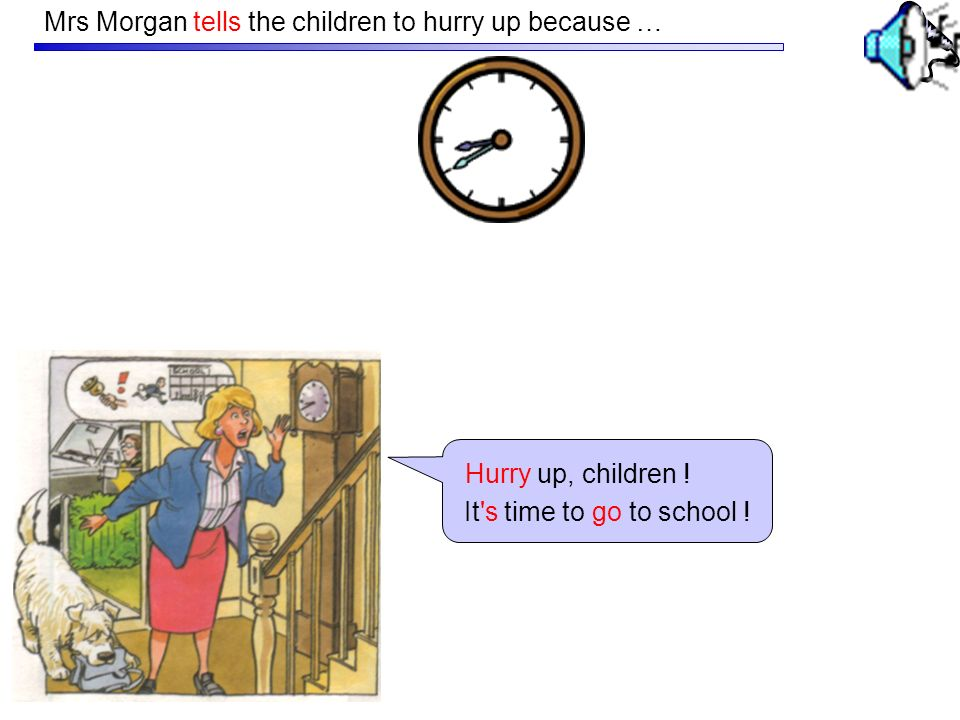 Mrs Morgan tells the children to hurry up because … It s time to go to school .