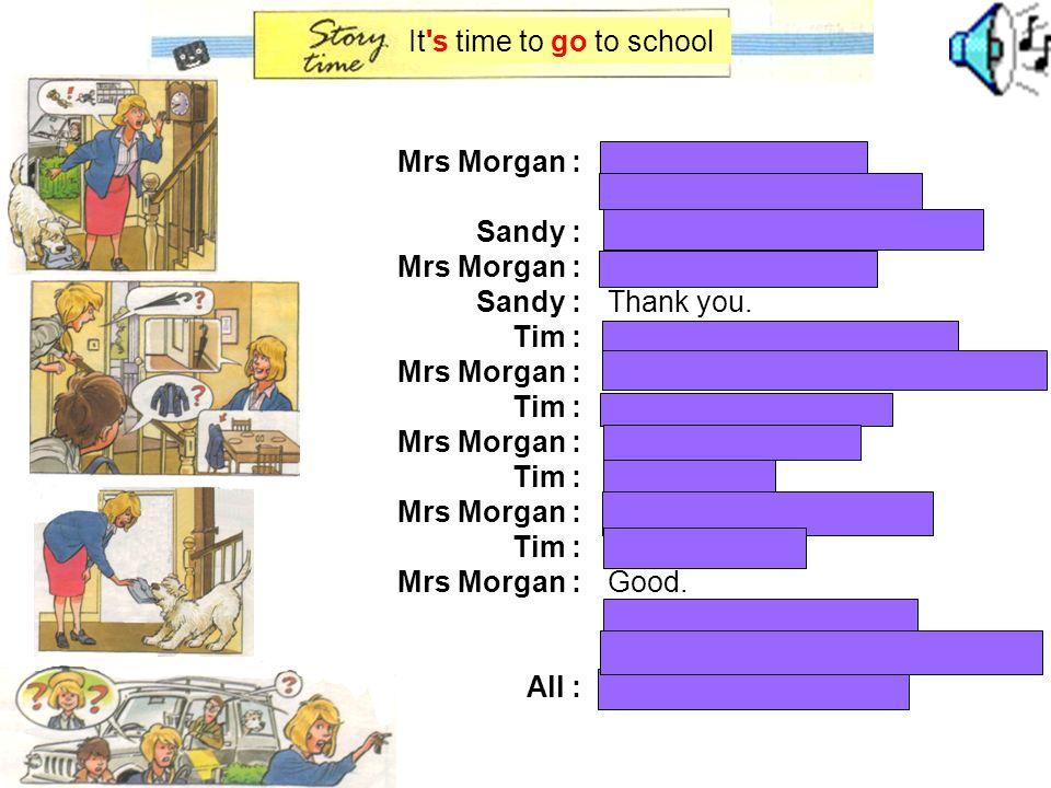 Mrs Morgan : Sandy : Mrs Morgan : Sandy : Tim : Mrs Morgan : Tim : Mrs Morgan : Tim : Mrs Morgan : Tim : Mrs Morgan : All : Hurry up, children .
