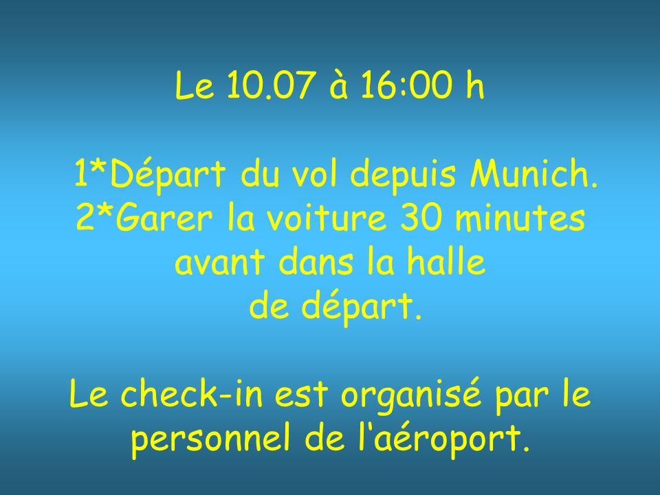 Le 10.07 à 16:00 h 1*Départ du vol depuis Munich. 2*Garer la voiture 30 minutes avant dans la halle de départ. Le check-in est organisé par le personn