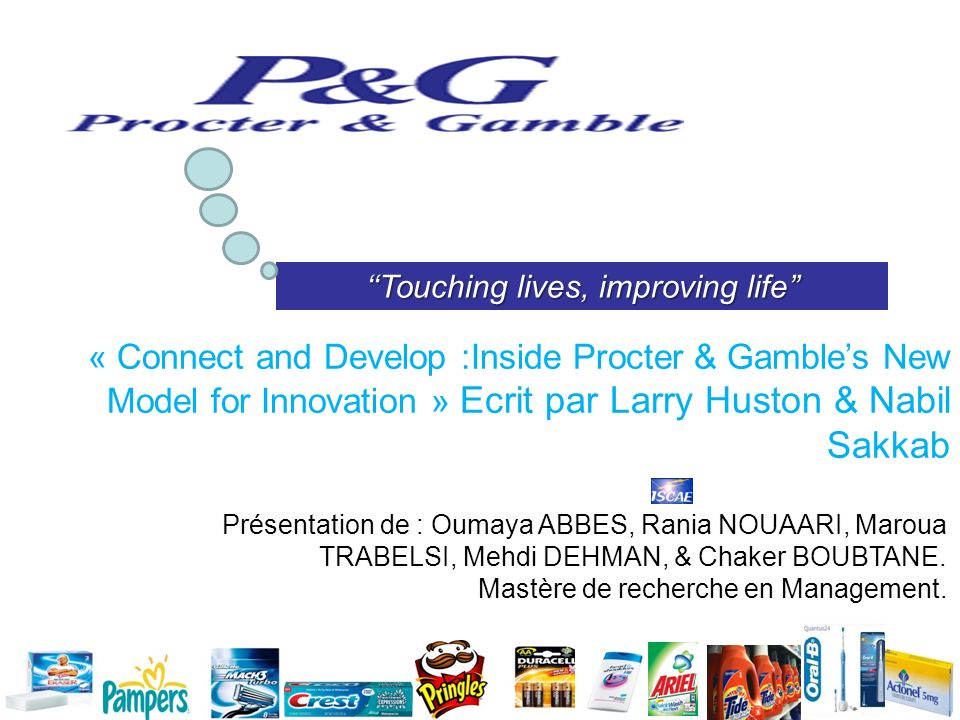 Touching lives, improving life « Connect and Develop :Inside Procter & Gambles New Model for Innovation » Ecrit par Larry Huston & Nabil Sakkab Présen