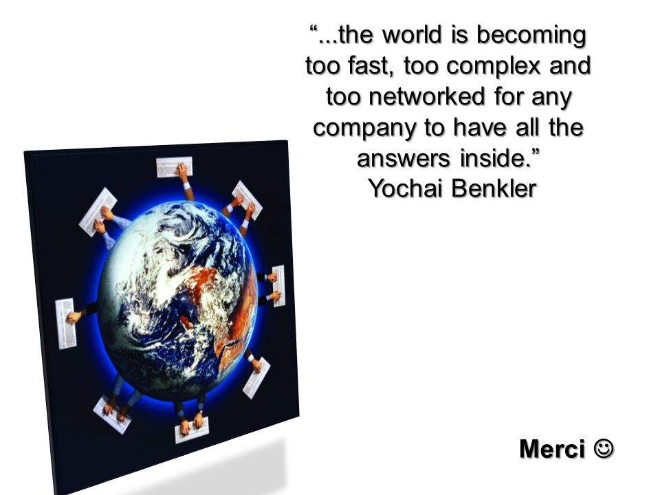 ...the world is becoming too fast, too complex and too networked for any company to have all the answers inside. Yochai Benkler Yochai Benkler Merci M