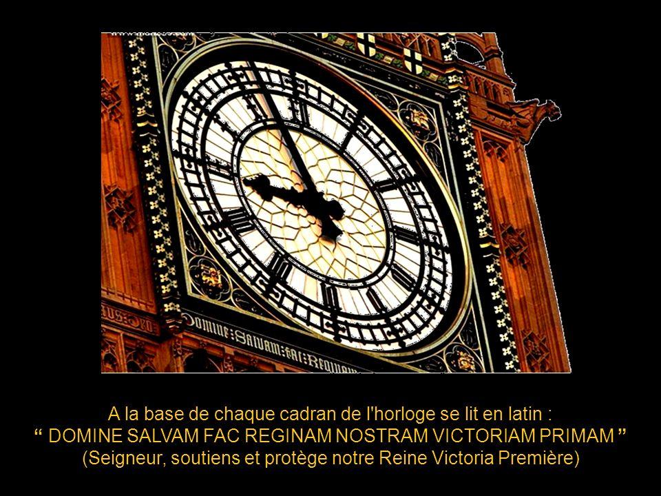 A la base de chaque cadran de l horloge se lit en latin : DOMINE SALVAM FAC REGINAM NOSTRAM VICTORIAM PRIMAM (Seigneur, soutiens et protège notre Reine Victoria Première)