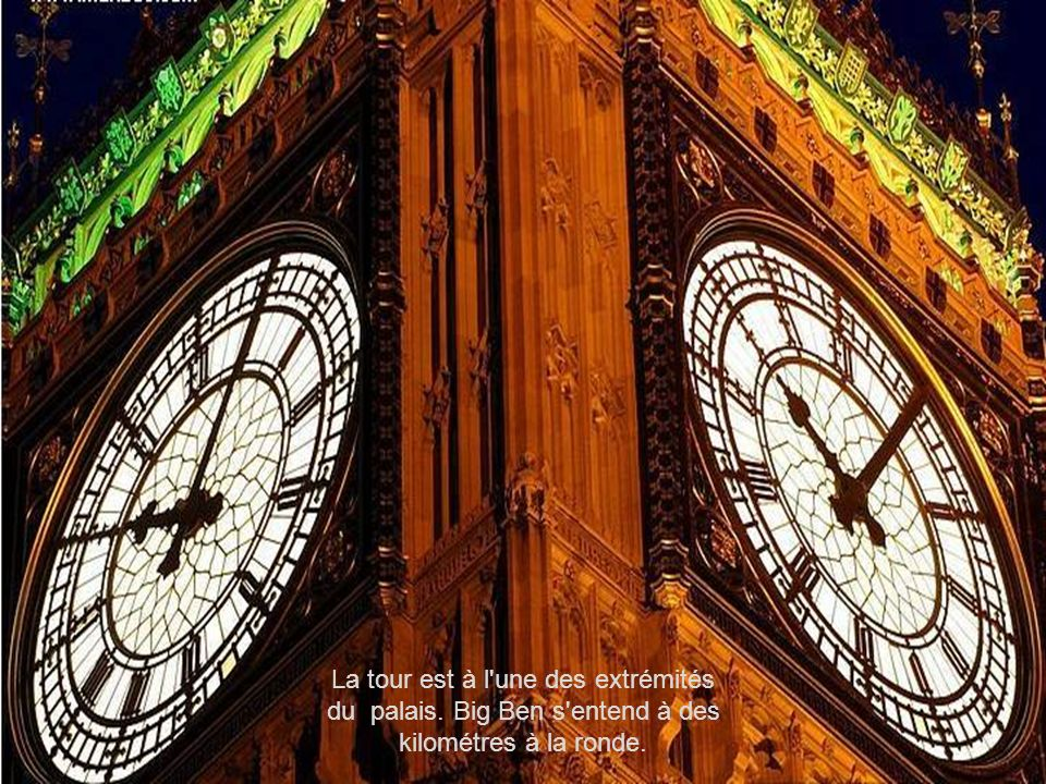 La tour est à l une des extrémités du palais. Big Ben s entend à des kilométres à la ronde.