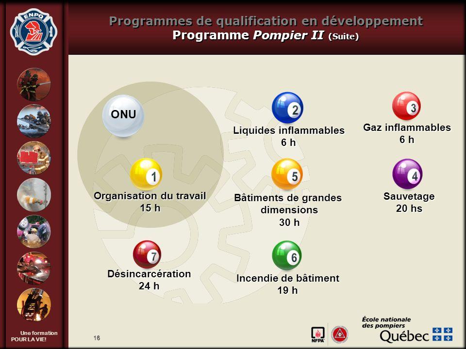 Une formation POUR LA VIE! 16 Programmes de qualification en développement Programme Pompier II (Suite) Liquides inflammables 6 h Gaz inflammables 6 h