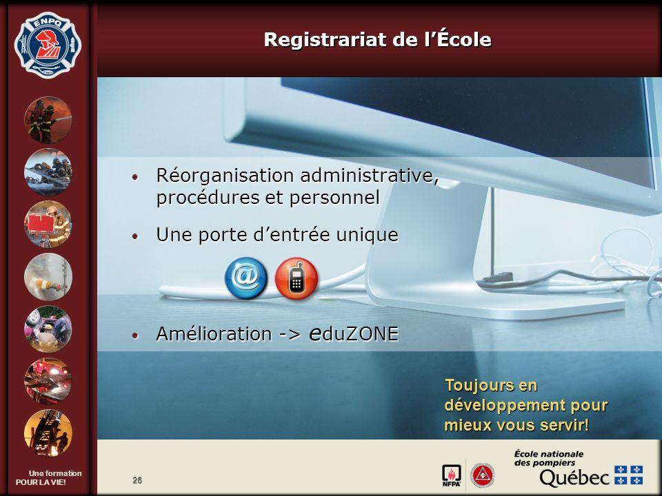 Une formation POUR LA VIE! 26 Registrariat de lÉcole Réorganisation administrative, procédures et personnel Réorganisation administrative, procédures