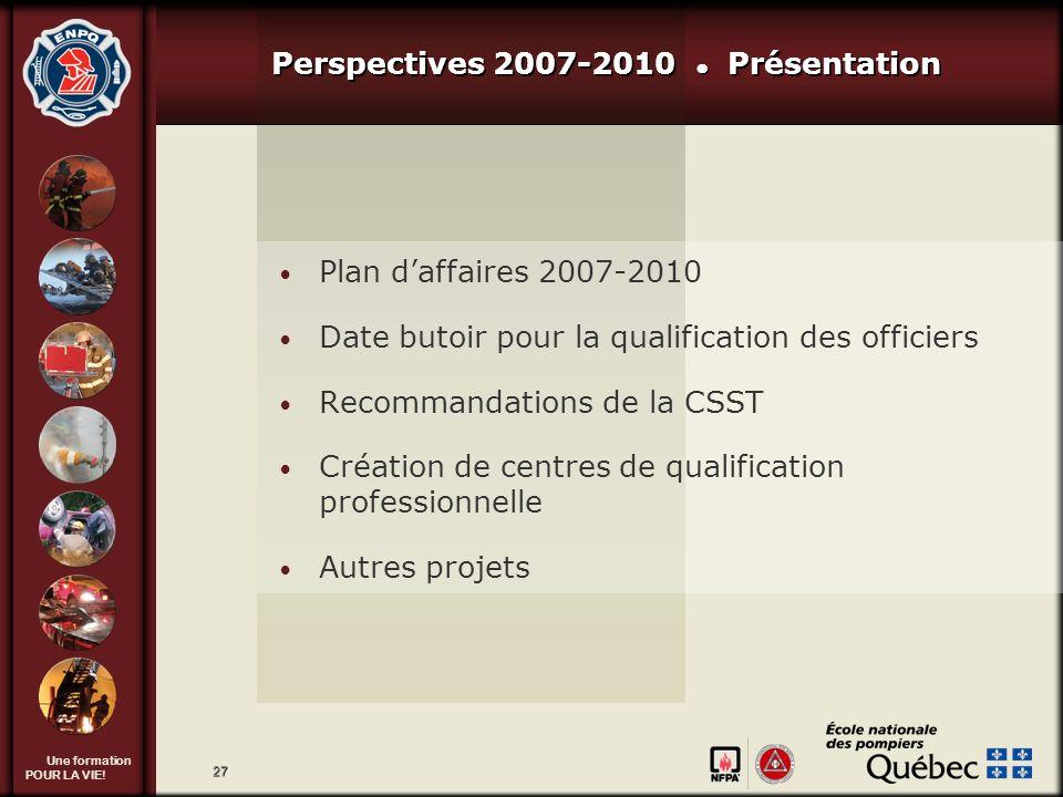 Une formation POUR LA VIE! 27 Perspectives 2007-2010 Présentation Plan daffaires 2007-2010 Date butoir pour la qualification des officiers Recommandat