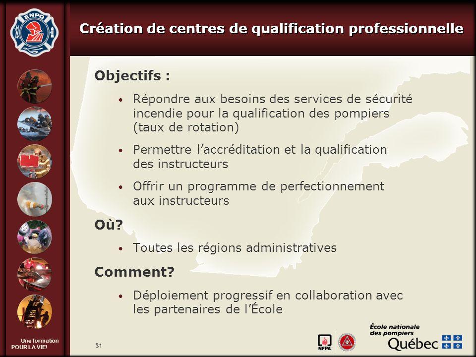 Une formation POUR LA VIE! 31 Création de centres de qualification professionnelle Objectifs : Répondre aux besoins des services de sécurité incendie