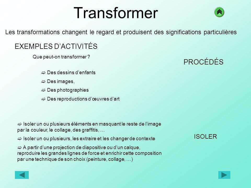 Transformer Les transformations changent le regard et produisent des significations particulières EXEMPLES DACTIVITÉS PROCÉDÉS Que peut-on transformer